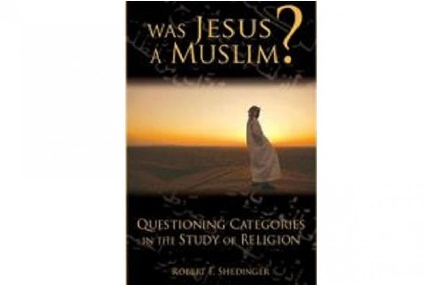 Buku terbaru Robert F Shedinger, 'Was Jesus a Muslim?' yang menyatakan Yesus Kristus adalah muslim.